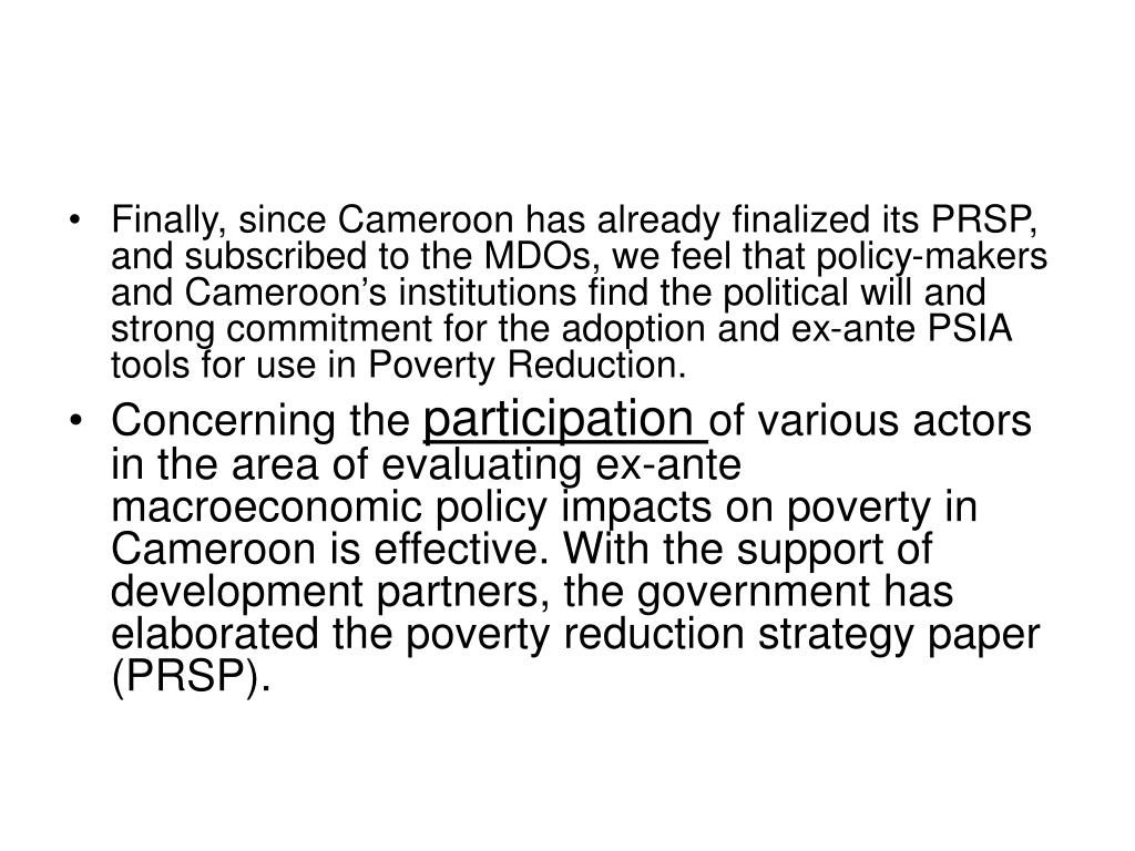 Finally, since Cameroon has already finalized its PRSP, and subscribed to the MDOs, we feel that policy-makers and Cameroon's institutions find the political will and strong commitment for the adoption and ex-ante PSIA tools for use in Poverty Reduction.