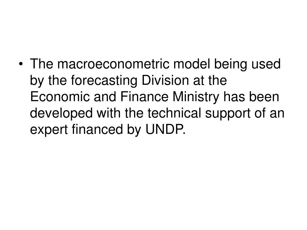 The macroeconometric model being used by the forecasting Division at the Economic and Finance Ministry has been developed with the technical support of an expert financed by UNDP.