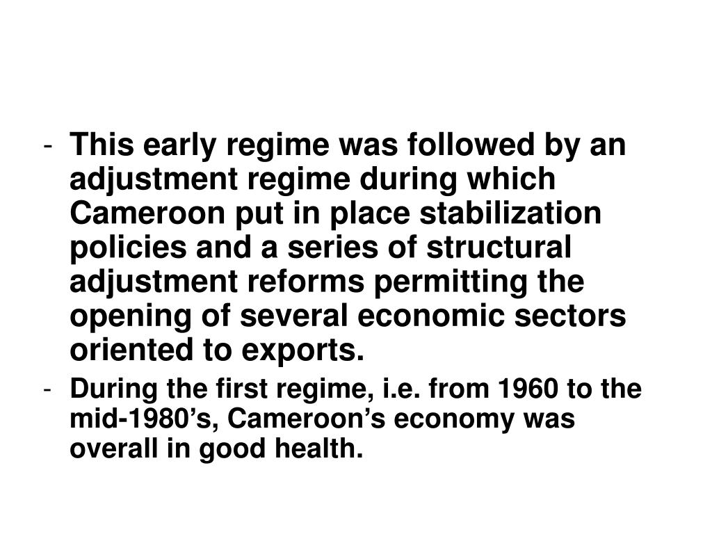 This early regime was followed by an adjustment regime during which Cameroon put in place stabilization policies and a series of structural adjustment reforms permitting the opening of several economic sectors oriented to exports.