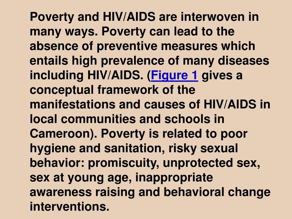 Poverty and HIV/AIDS are interwoven in many ways. Poverty can lead to the absence of preventive measures which entails high prevalence of many diseases including HIV/AIDS. (