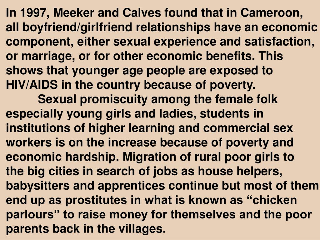 In 1997, Meeker and Calves found that in Cameroon, all boyfriend/girlfriend relationships have an economic component, either sexual experience and satisfaction, or marriage, or for other economic benefits. This shows that younger age people are exposed to HIV/AIDS in the country because of poverty.