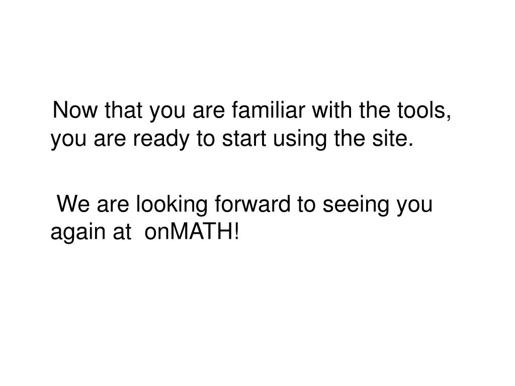 Now that you are familiar with the tools, you are ready to start using the site.