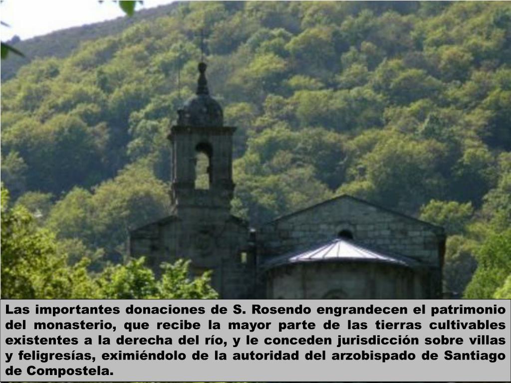 Las importantes donaciones de S. Rosendo engrandecen el patrimonio del monasterio, que recibe la mayor parte de las tierras cultivables existentes a la derecha del río, y le conceden jurisdicción sobre villas y feligresías, eximiéndolo de la autoridad del arzobispado de Santiago de Compostela.