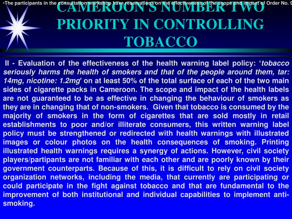 The participants in the consultation workshop have reservations on the effectiveness of the scope and impact of Order No. 967/MINSANTE/MINCOMMERCE of June 25, 2007 regarding health warnings on the packaging of tobacco-based products. Given that