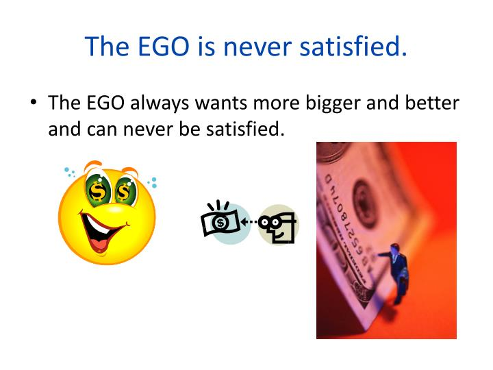 The EGO is never satisfied.