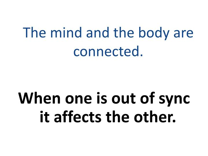 The mind and the body are connected.