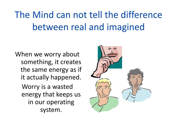 The Mind can not tell the difference between real and imagined