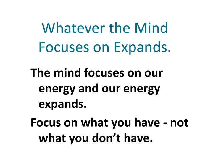 Whatever the Mind Focuses on Expands.