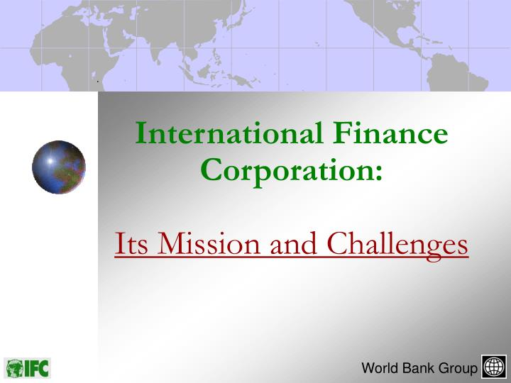 International finance corporation its mission and challenges