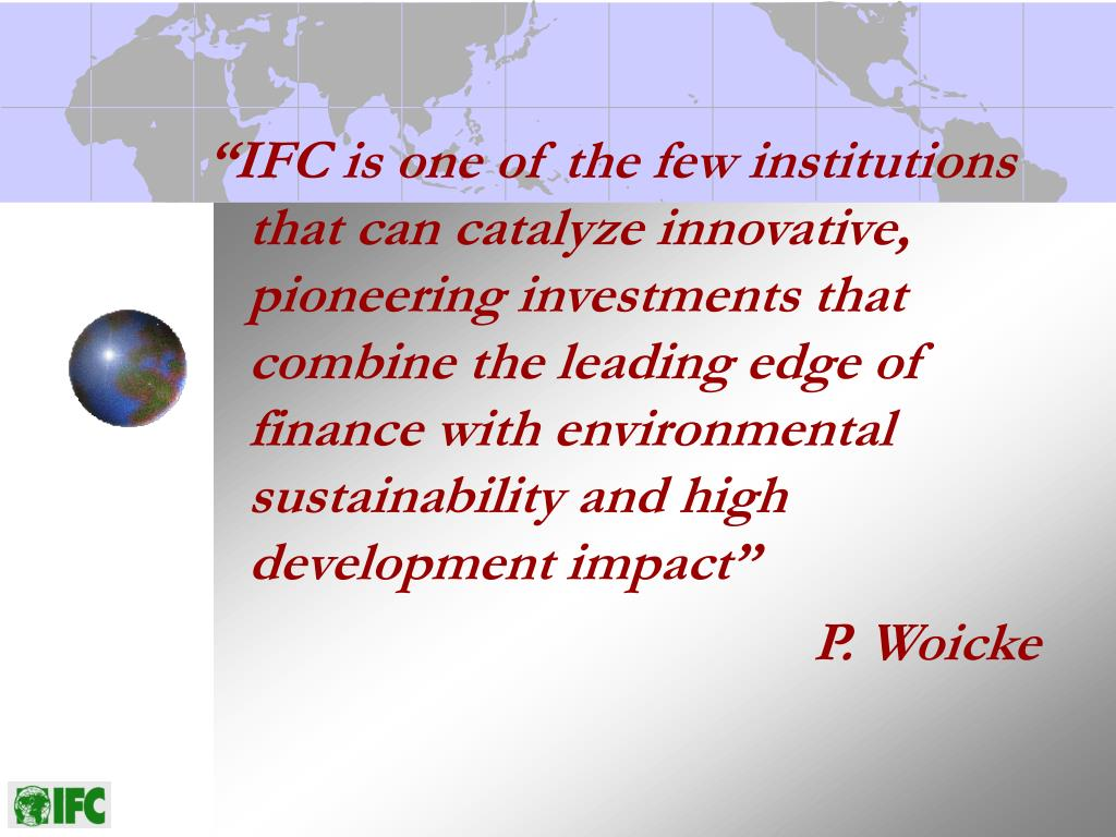 """IFC is one of the few institutions that can catalyze innovative, pioneering investments that combine the leading edge of finance with environmental sustainability and high development impact"""