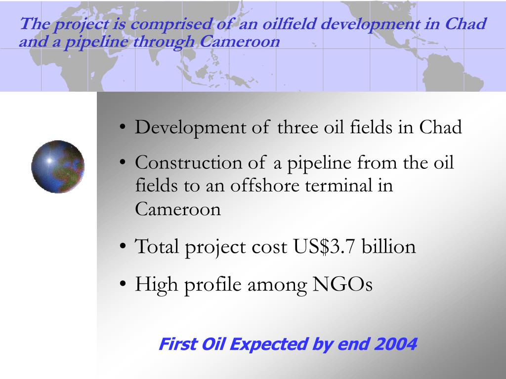 The project is comprised of an oilfield development in Chad and a pipeline through Cameroon
