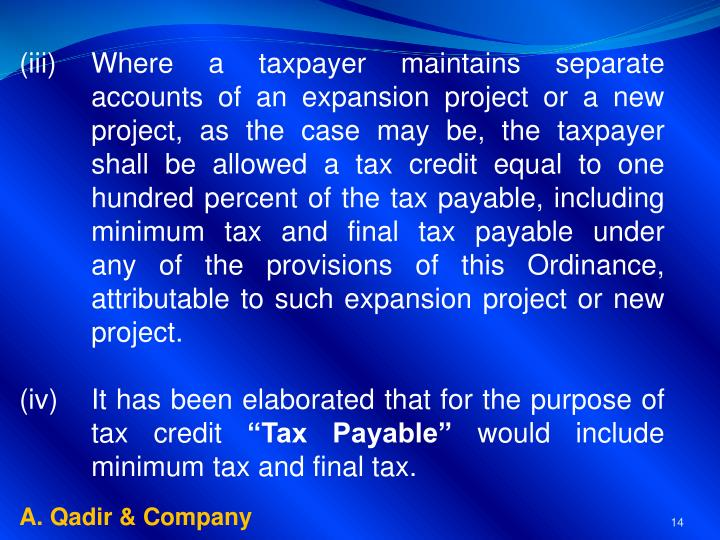 (iii)	Where a taxpayer maintains separate 	accounts of an expansion project or a new 	project, as the case may be, the taxpayer 	shall be allowed a tax credit equal to one 	hundred percent of the tax payable, including 	minimum tax and final tax payable under 	any of the provisions of this Ordinance, 	attributable to such expansion project or new 	project.
