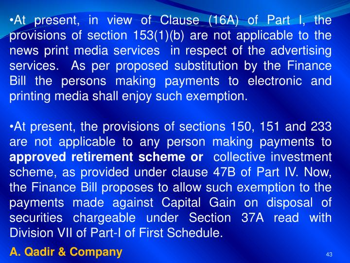At present, in view of Clause (16A) of Part I, the provisions of section 153(1)(b) are not applicable to the news print media services  in respect of the advertising services.  As per proposed substitution by the Finance Bill the persons making payments to electronic and printing media shall enjoy such exemption.