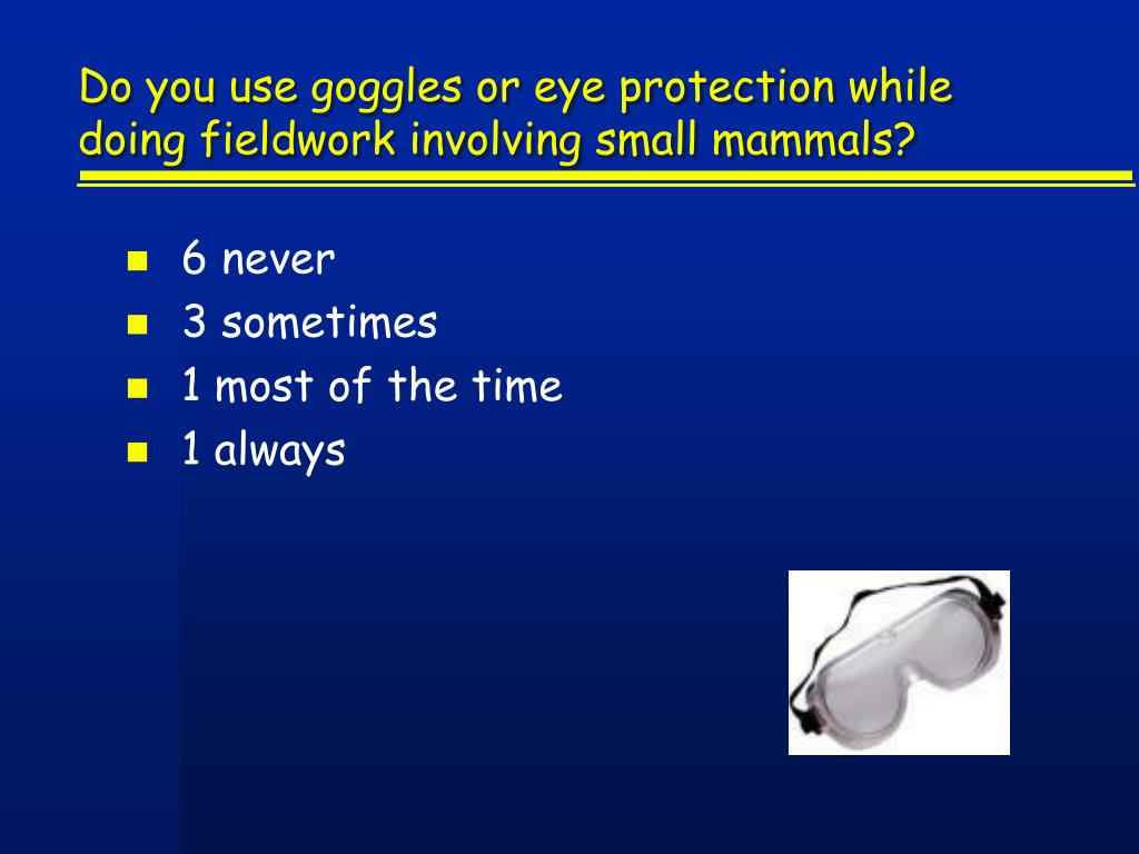 Do you use goggles or eye protection while doing fieldwork involving small mammals?