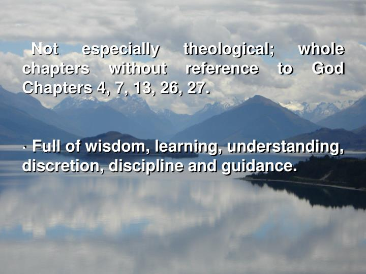 Not especially theological; whole chapters without reference to God  Chapters 4, 7, 13, 26, 27.
