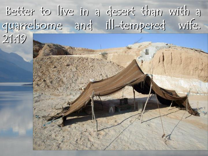 Better to live in a desert than with a quarrelsome and ill-tempered wife.  21:19