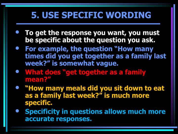 To get the response you want, you must be specific about the question you ask.