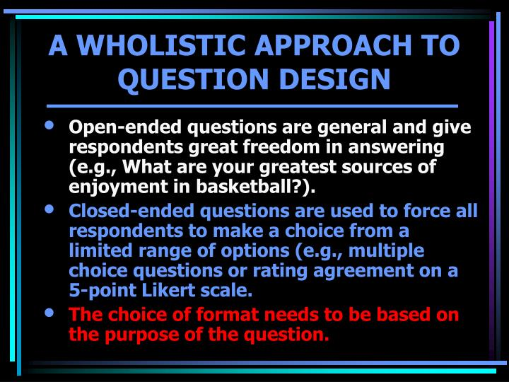 Open-ended questions are general and give respondents great freedom in answering (e.g., What are your greatest sources of enjoyment in basketball?).