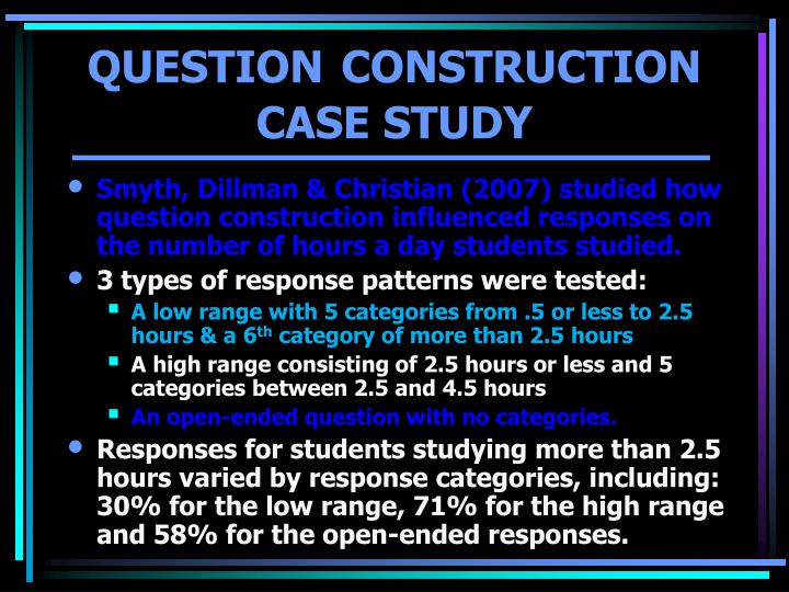Smyth, Dillman & Christian (2007) studied how question construction influenced responses on the number of hours a day students studied.