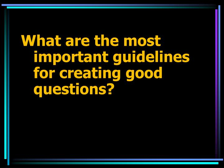 What are the most important guidelines for creating good questions?