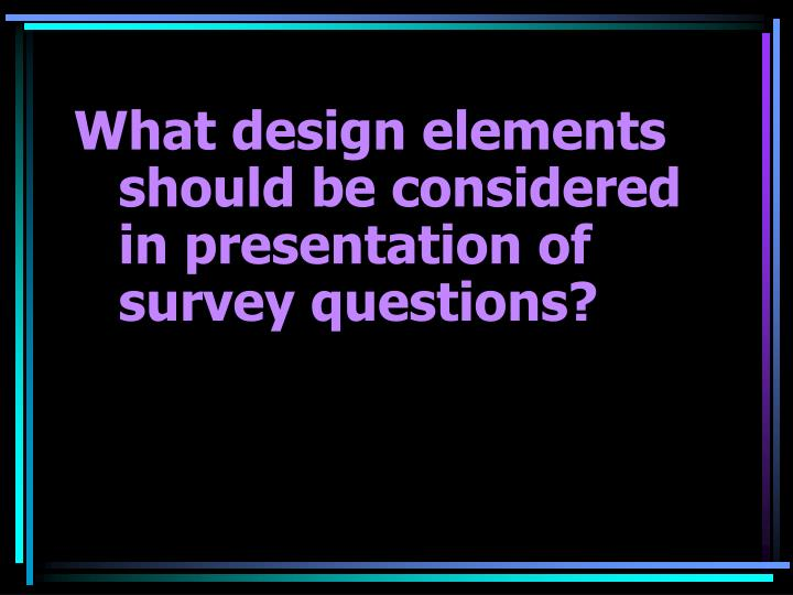 What design elements should be considered in presentation of survey questions?