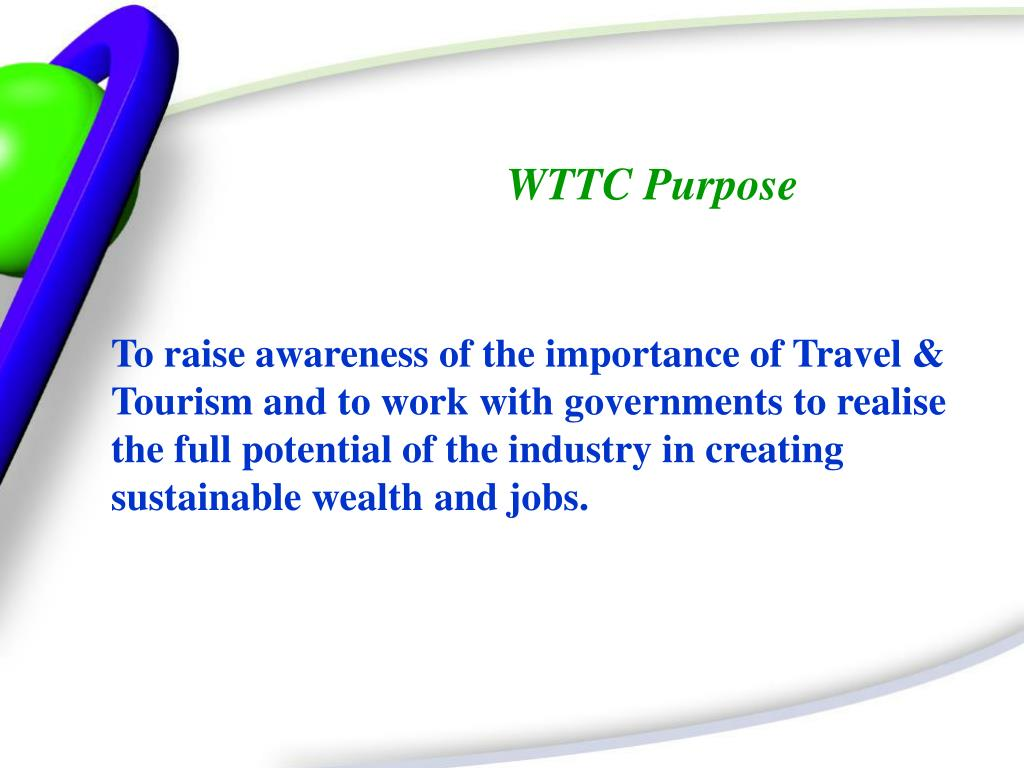 To raise awareness of the importance of Travel & Tourism and to work with governments to realise the full potential of the industry in creating sustainable wealth and jobs.