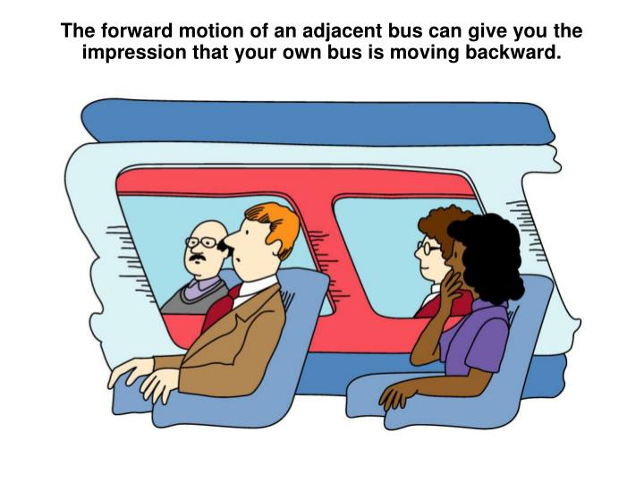 The forward motion of an adjacent bus can give you the impression that your own bus is moving backwa...