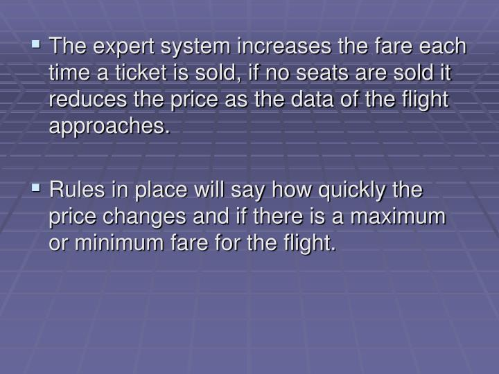 The expert system increases the fare each time a ticket is sold, if no seats are sold it reduces the price as the data of the flight approaches.