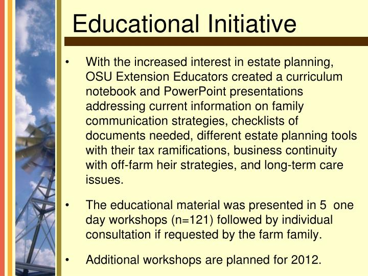 With the increased interest in estate planning, OSU Extension Educators created a curriculum notebook and PowerPoint presentations addressing current information on family communication strategies, checklists of documents needed, different estate planning tools with their tax ramifications, business continuity with off-farm heir strategies, and long-term care issues.