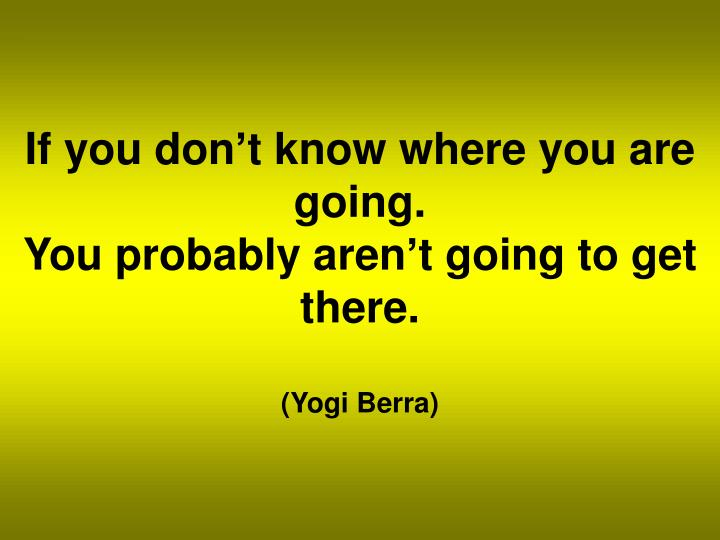 If you don't know where you are going.