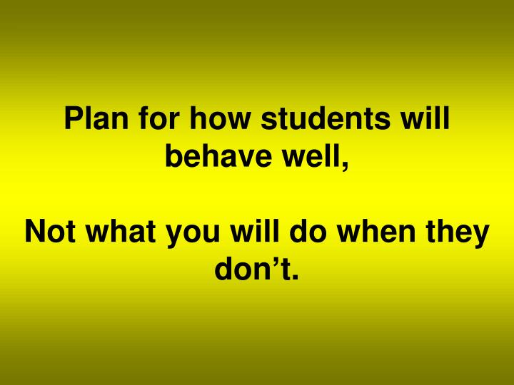 Plan for how students will behave well,