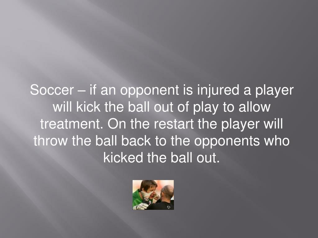 Soccer – if an opponent is injured a player will kick the ball out of play to allow treatment. On the restart the player will throw the ball back to the opponents who kicked the ball out.