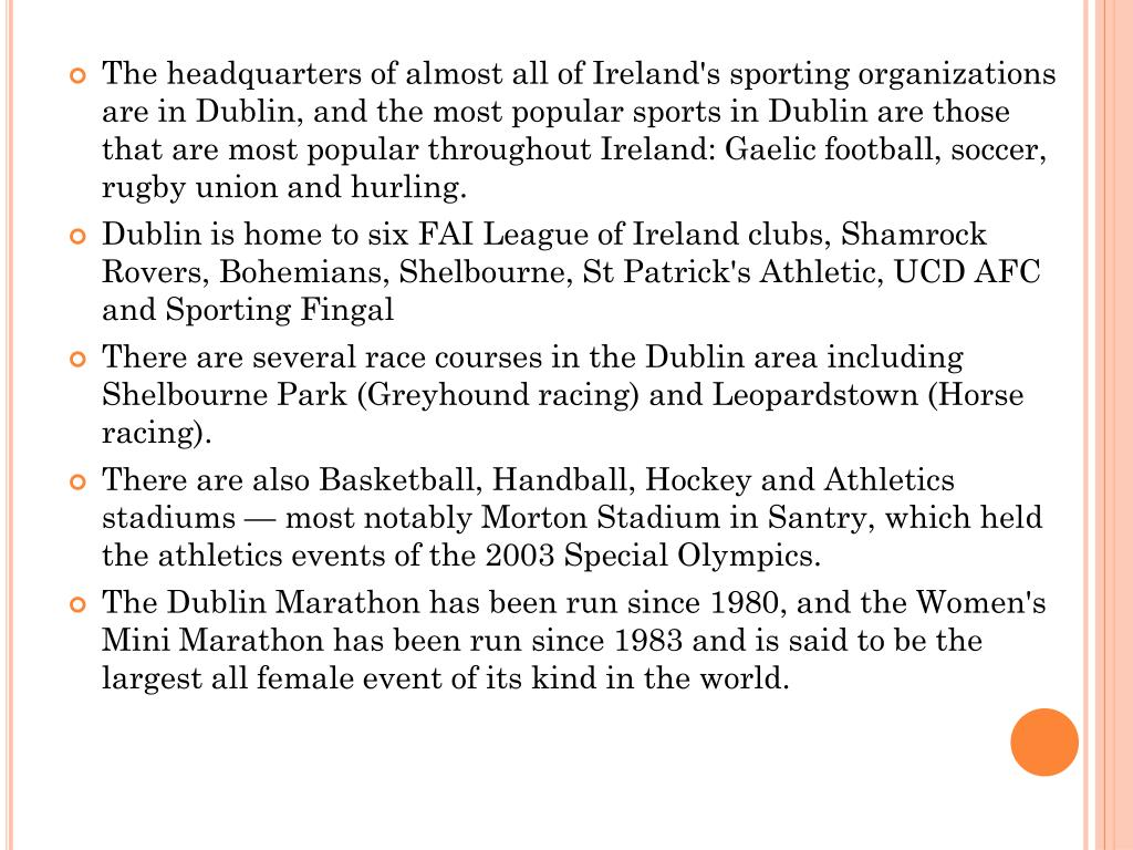 The headquarters of almost all of Ireland's sporting organizations are in Dublin, and the most popular sports in Dublin are those that are most popular throughout Ireland: Gaelic football, soccer, rugby union and hurling.