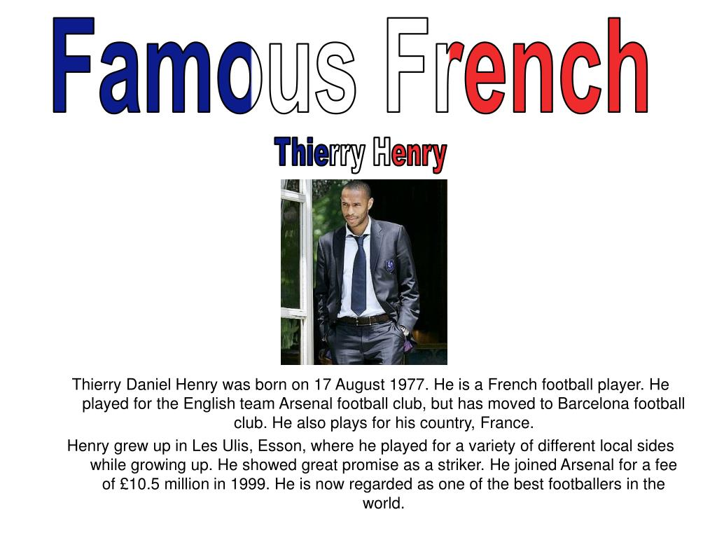 Thierry Daniel Henry was born on 17 August 1977. He is a French football player. He played for the English team Arsenal football club, but has moved to Barcelona football club. He also plays for his country, France.
