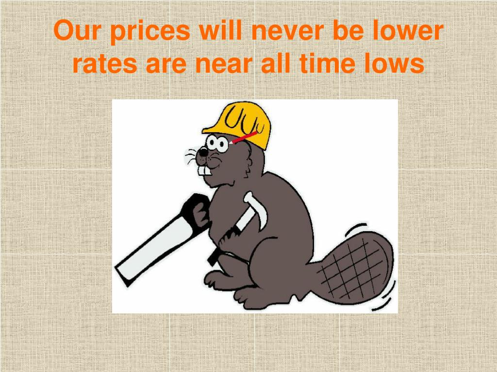Our prices will never be lower rates are near all time lows