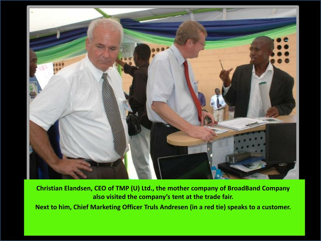 Christian Elandsen, CEO of TMP (U) Ltd., the mother company of BroadBand Company  also visited the company's tent at the trade fair.