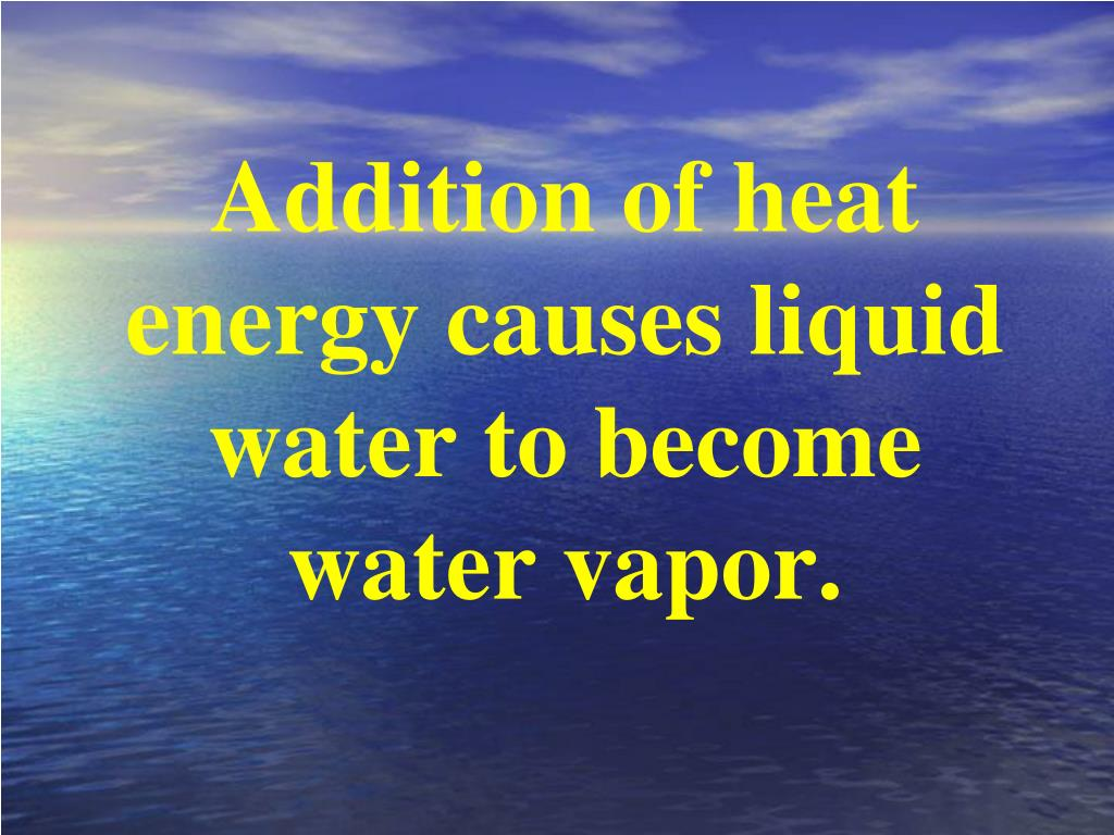 Addition of heat energy causes liquid water to become water vapor.