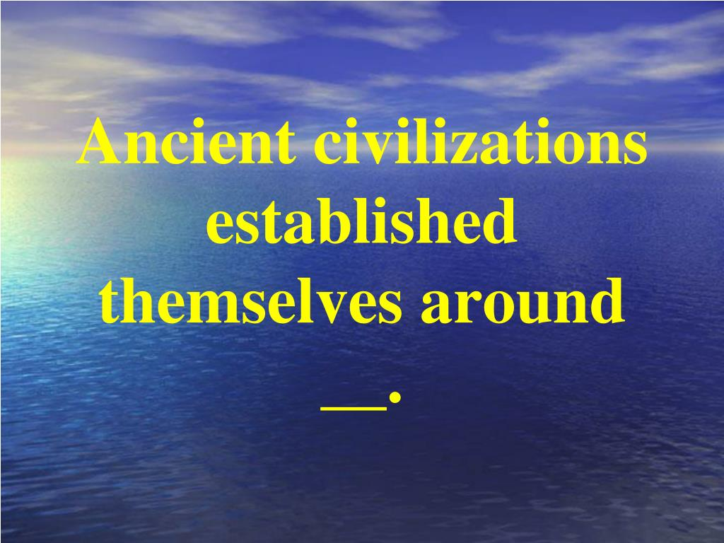 Ancient civilizations established themselves around __.