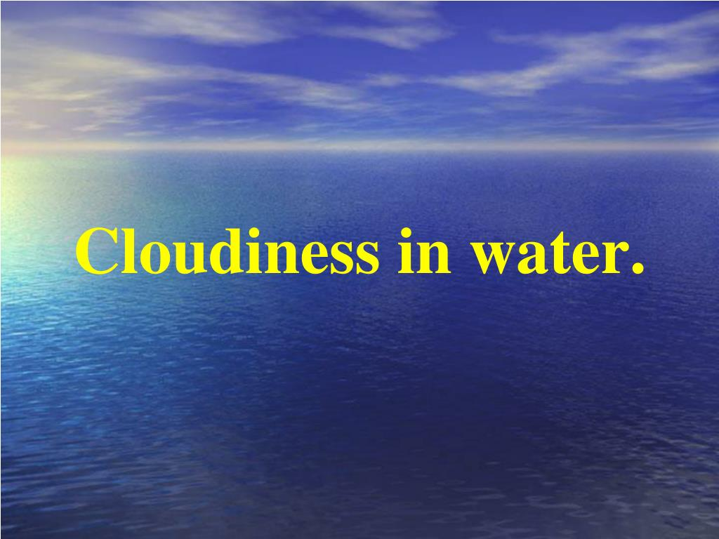 Cloudiness in water.