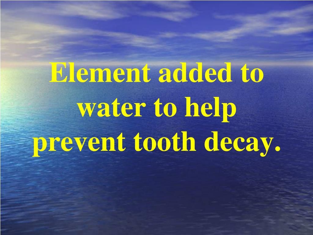 Element added to water to help prevent tooth decay.