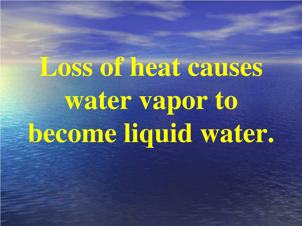 Loss of heat causes water vapor to become liquid water.