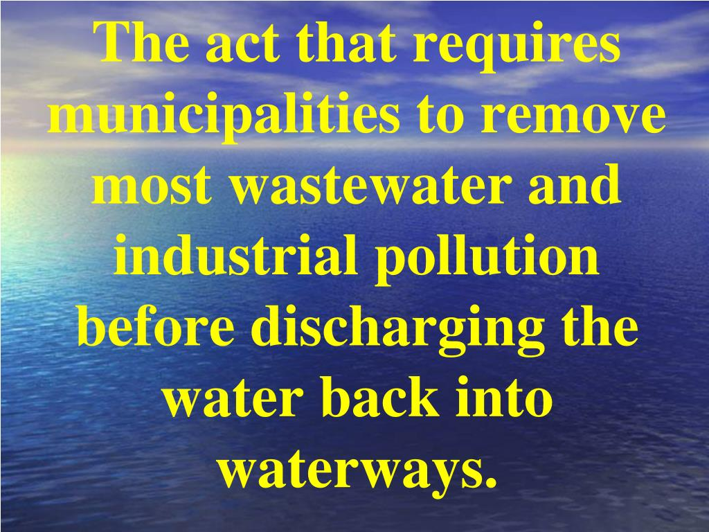 The act that requires municipalities to remove most wastewater and industrial pollution before discharging the water back into waterways.