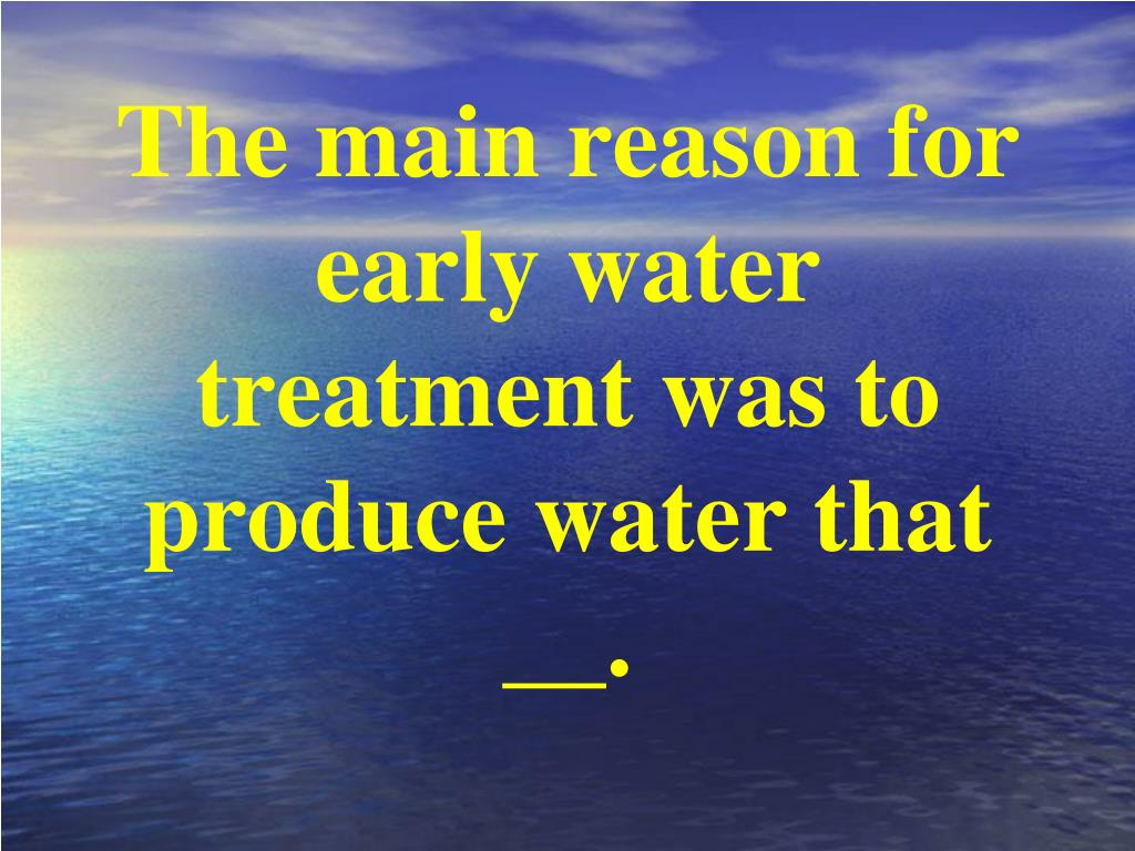 The main reason for early water treatment was to produce water that  __.