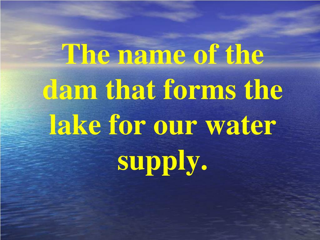 The name of the dam that forms the lake for our water supply.