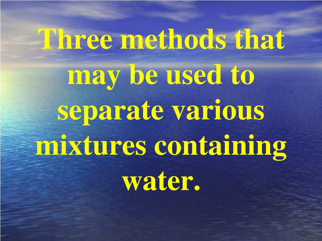 Three methods that may be used to separate various mixtures containing water.