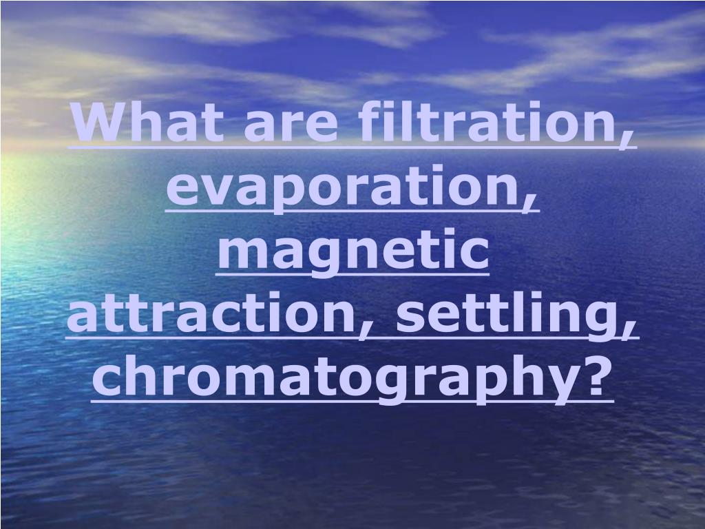 What are filtration, evaporation, magnetic attraction, settling, chromatography?