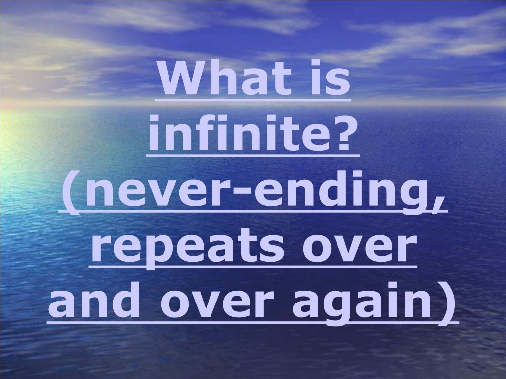 What is infinite? (never-ending, repeats over and over again)