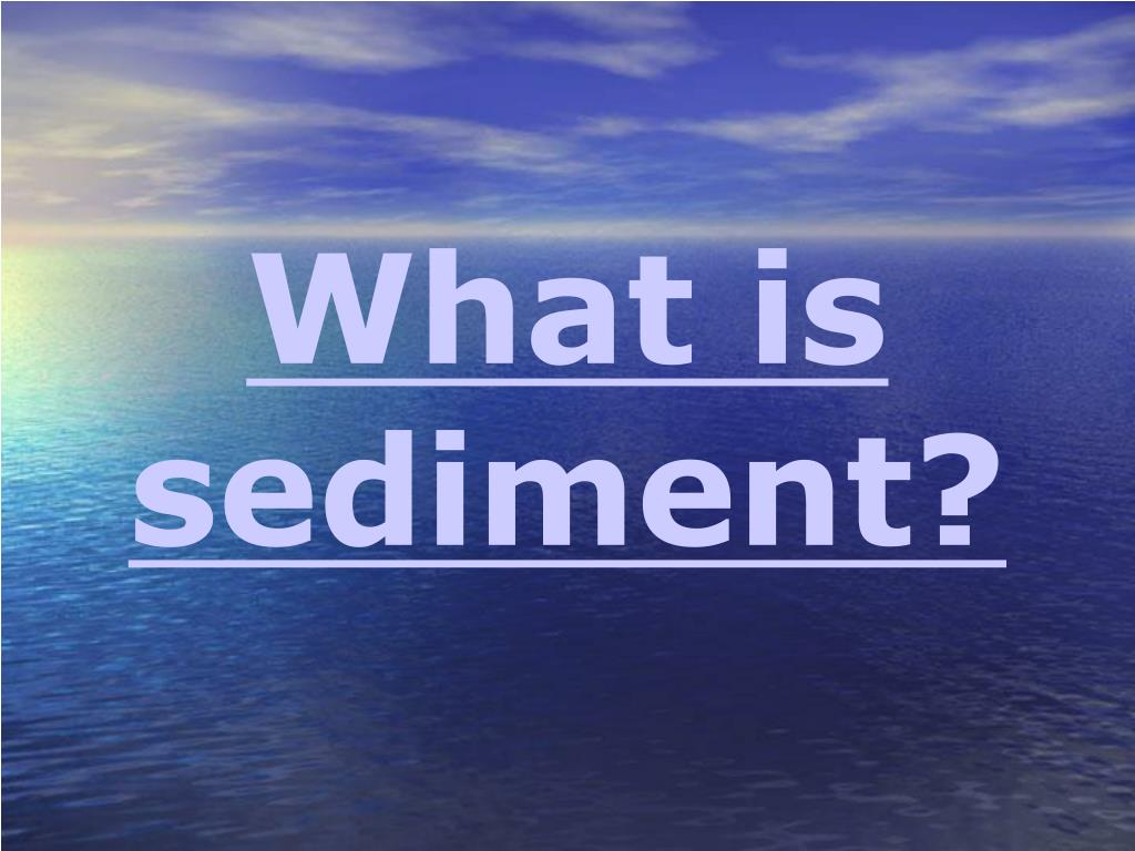 What is sediment?