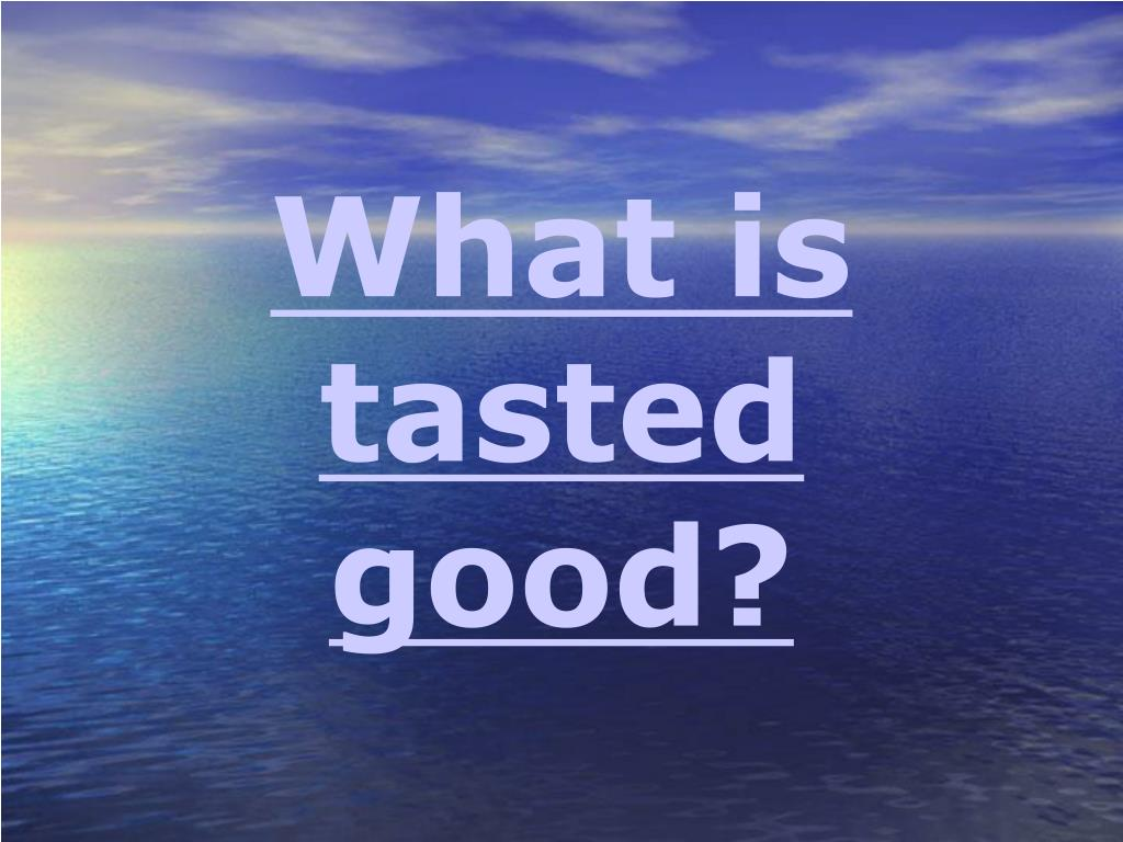 What is tasted good?