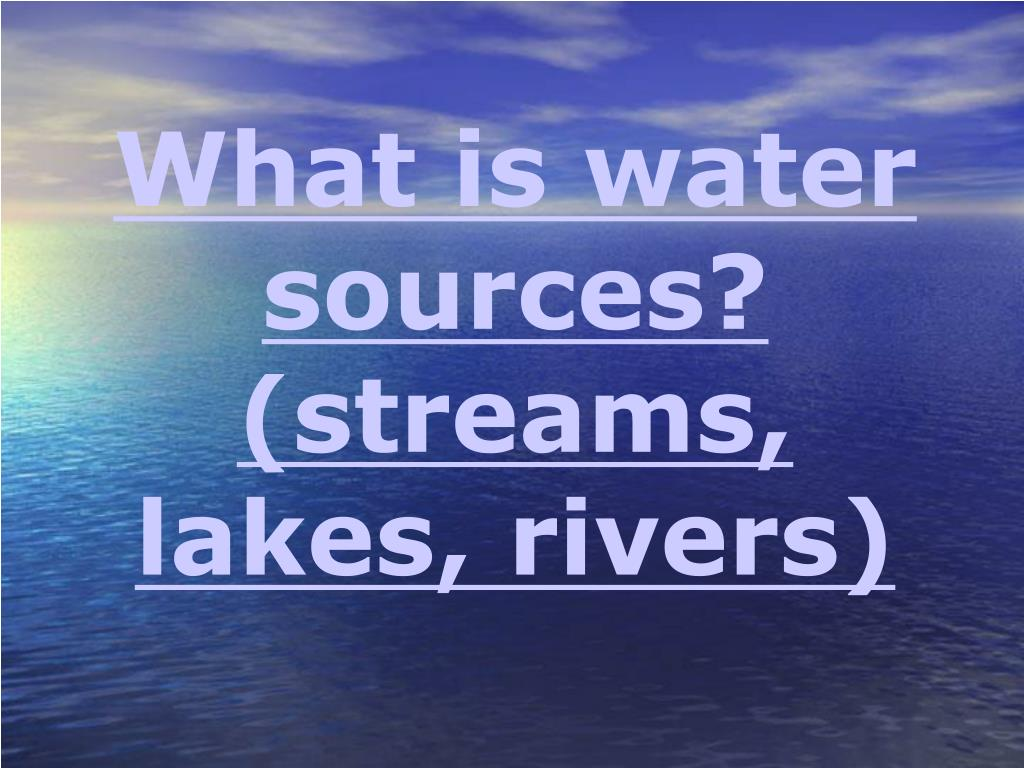 What is water sources? (streams, lakes, rivers)